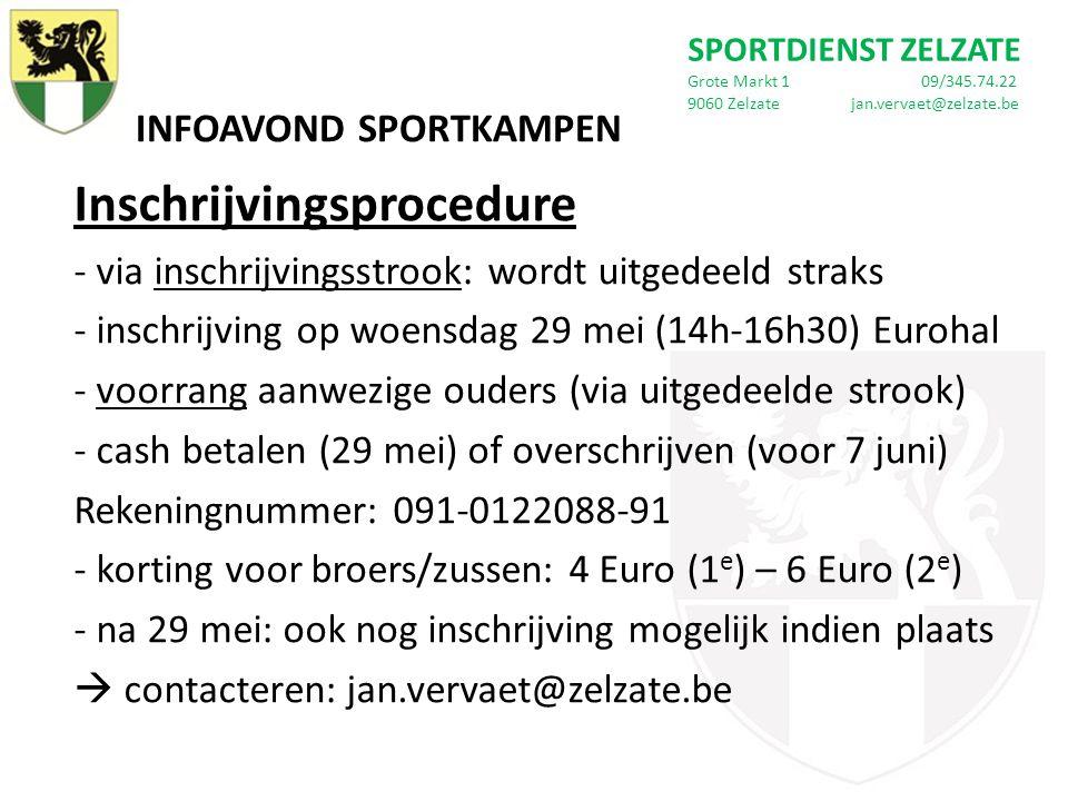 INFOAVOND SPORTKAMPEN SPORTDIENST ZELZATE Grote Markt 1 09/345.74.22 9060 Zelzate jan.vervaet@zelzate.be Inschrijvingsprocedure - via inschrijvingsstrook: wordt uitgedeeld straks - inschrijving op woensdag 29 mei (14h-16h30) Eurohal - voorrang aanwezige ouders (via uitgedeelde strook) - cash betalen (29 mei) of overschrijven (voor 7 juni) Rekeningnummer: 091-0122088-91 - korting voor broers/zussen: 4 Euro (1 e ) – 6 Euro (2 e ) - na 29 mei: ook nog inschrijving mogelijk indien plaats  contacteren: jan.vervaet@zelzate.be