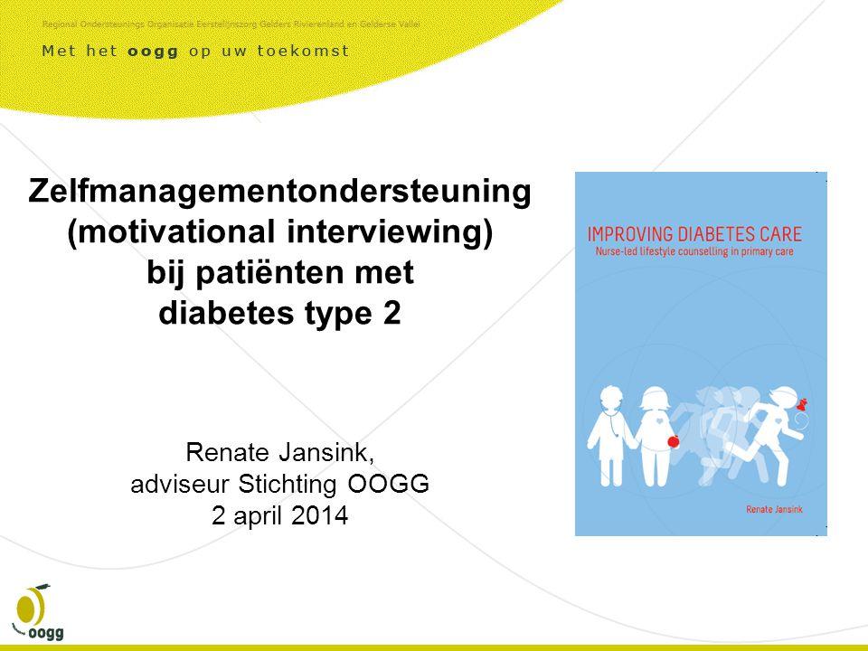 Zelfmanagementondersteuning (motivational interviewing) bij patiënten met diabetes type 2 Renate Jansink, adviseur Stichting OOGG 2 april 2014