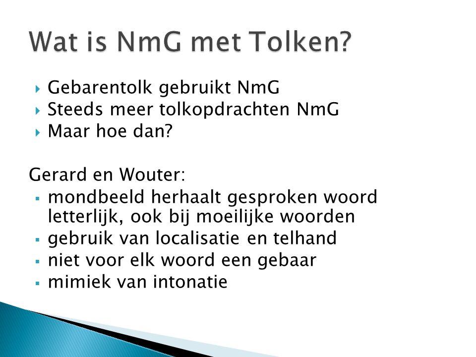 Gebarentolk gebruikt NmG  Steeds meer tolkopdrachten NmG  Maar hoe dan? Gerard en Wouter:  mondbeeld herhaalt gesproken woord letterlijk, ook bij