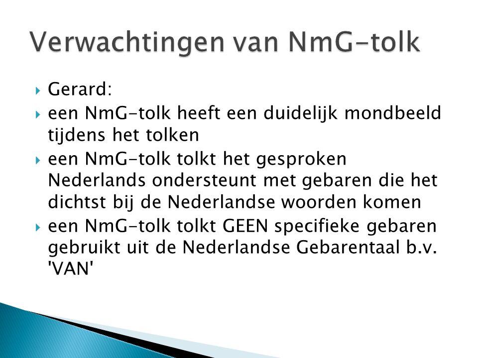  Gerard:  een NmG-tolk heeft een duidelijk mondbeeld tijdens het tolken  een NmG-tolk tolkt het gesproken Nederlands ondersteunt met gebaren die he