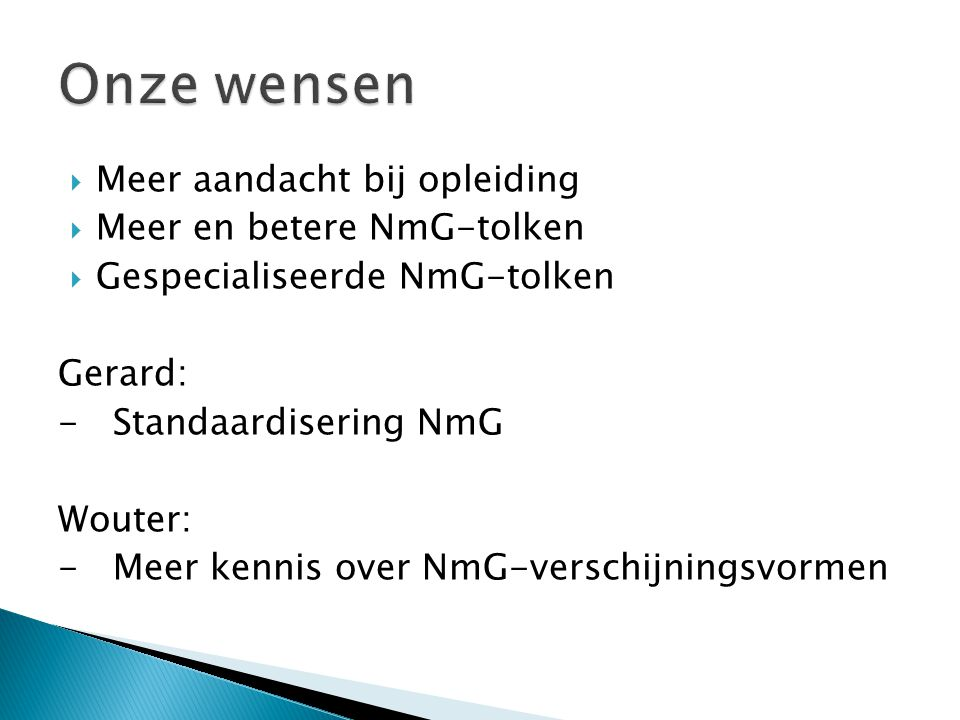  Meer aandacht bij opleiding  Meer en betere NmG-tolken  Gespecialiseerde NmG-tolken Gerard: - Standaardisering NmG Wouter: - Meer kennis over NmG-
