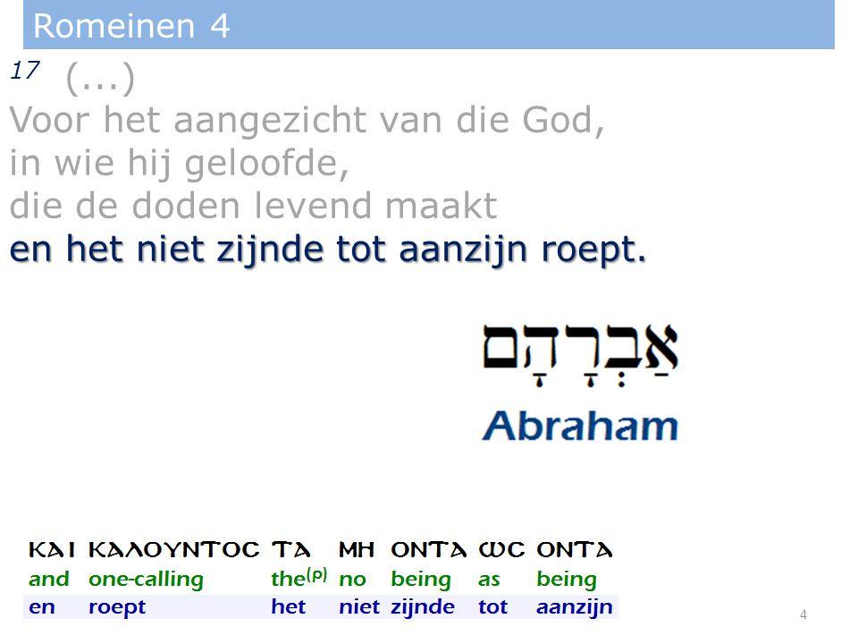 Romeinen 4 17 (...) Voor het aangezicht van die God, in wie hij geloofde, die de doden levend maakt en het niet zijnde tot aanzijn roept.