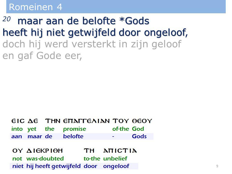 Romeinen 4 maar aan de belofte *Gods 20 maar aan de belofte *Gods heeft hij niet getwijfeld door ongeloof heeft hij niet getwijfeld door ongeloof, doch hij werd versterkt in zijn geloof en gaf Gode eer, 9
