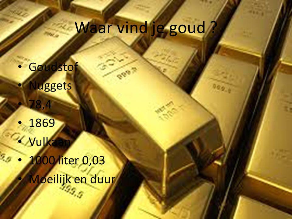 Waar vind je goud ? • Goudstof • Nuggets • 78,4 • 1869 • Vulkaan • 1000 liter 0,03 • Moeilijk en duur