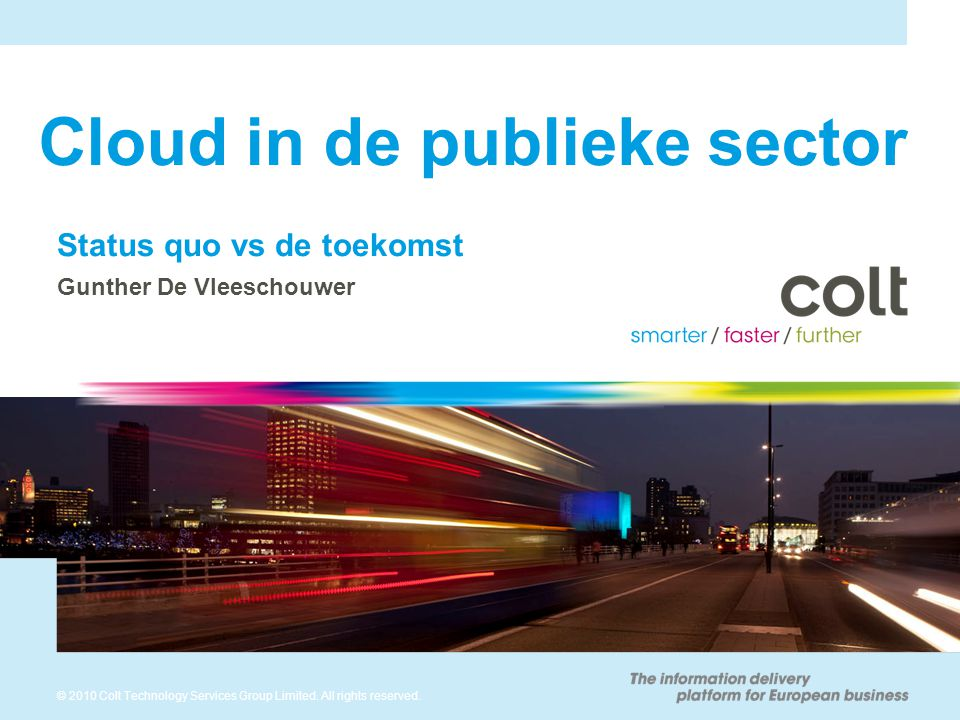 © 2010 Colt Technology Services Group Limited. All rights reserved. Cloud in de publieke sector Status quo vs de toekomst Gunther De Vleeschouwer