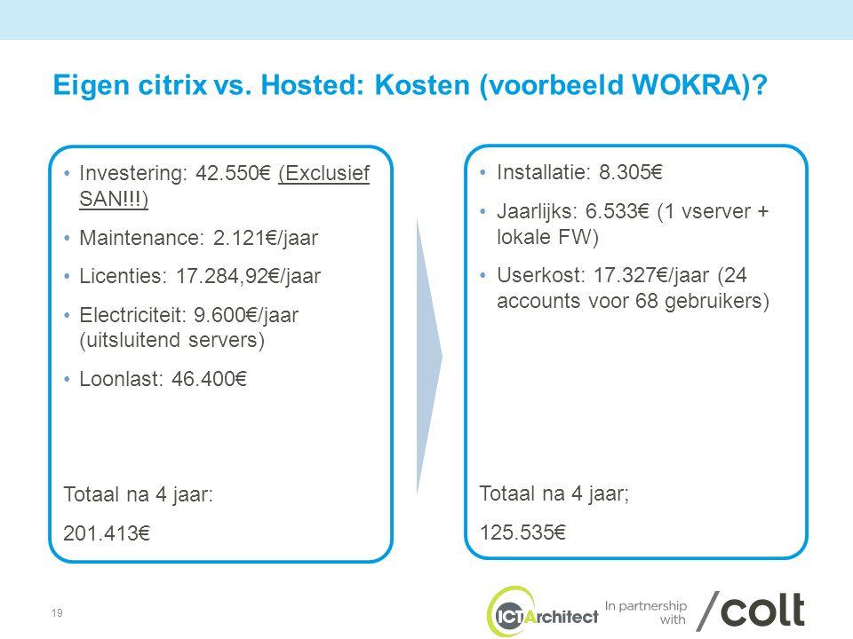 19 •Investering: 42.550€ (Exclusief SAN!!!) •Maintenance: 2.121€/jaar •Licenties: 17.284,92€/jaar •Electriciteit: 9.600€/jaar (uitsluitend servers) •Loonlast: 46.400€ Totaal na 4 jaar: 201.413€ •Installatie: 8.305€ •Jaarlijks: 6.533€ (1 vserver + lokale FW) •Userkost: 17.327€/jaar (24 accounts voor 68 gebruikers) Totaal na 4 jaar; 125.535€ Eigen citrix vs.