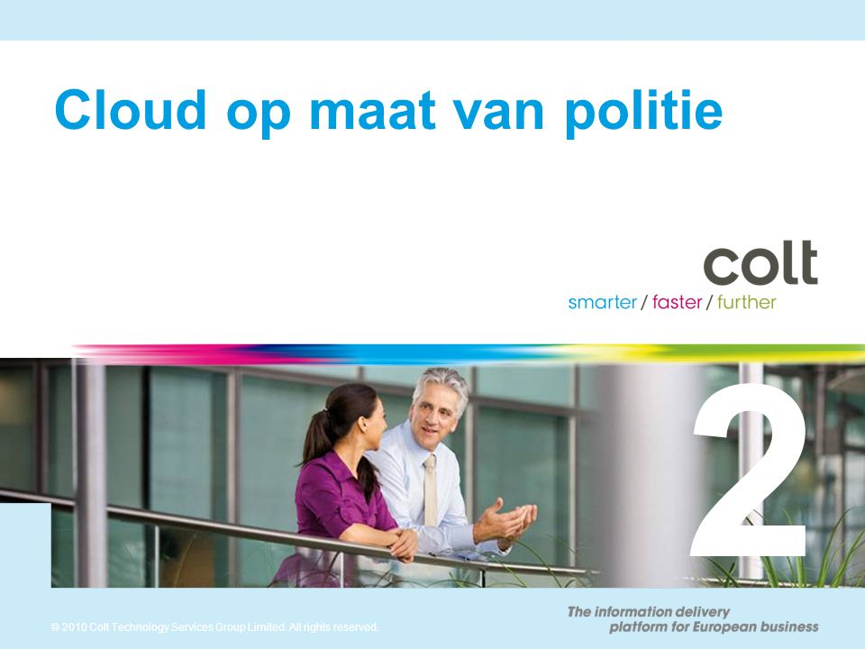 9 © 2010 Colt Technology Services Group Limited. All rights reserved. Cloud op maat van politie 2