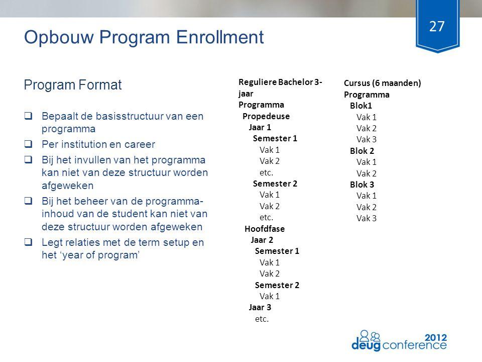Opbouw Program Enrollment  Bepaalt de basisstructuur van een programma  Per institution en career  Bij het invullen van het programma kan niet van