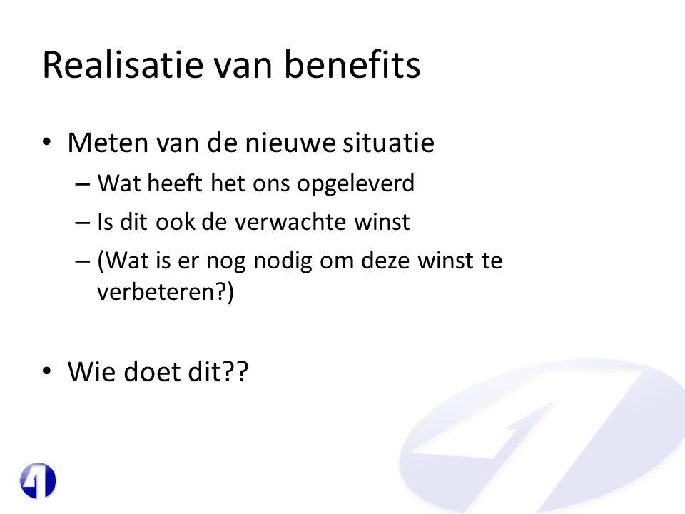 Realisatie van benefits • Meten van de nieuwe situatie – Wat heeft het ons opgeleverd – Is dit ook de verwachte winst – (Wat is er nog nodig om deze winst te verbeteren?) • Wie doet dit??