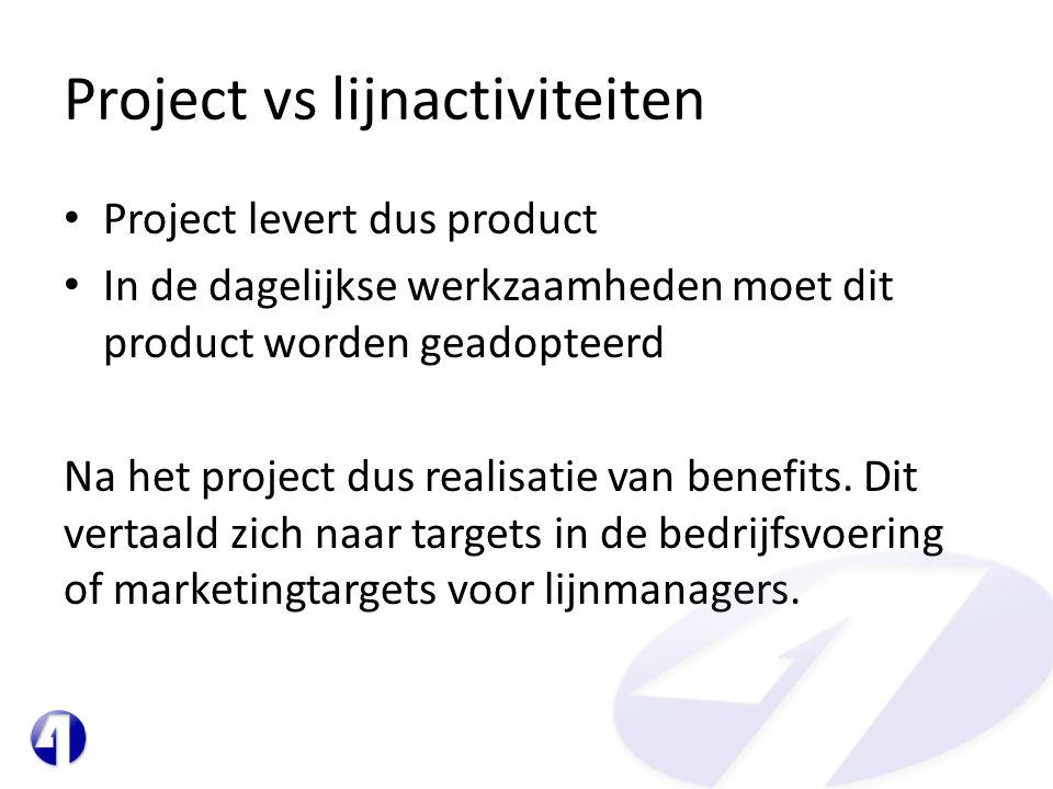 Project vs lijnactiviteiten • Project levert dus product • In de dagelijkse werkzaamheden moet dit product worden geadopteerd Na het project dus realisatie van benefits.