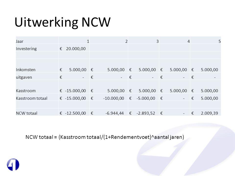 Uitwerking NCW Jaar12345 Investering € 20.000,00 Inkomsten € 5.000,00 uitgaven € - Kasstroom € -15.000,00 € 5.000,00 Kasstroom totaal € -15.000,00 € -10.000,00 € -5.000,00 € - € 5.000,00 NCW totaal € -12.500,00 € -6.944,44 € -2.893,52 € - € 2.009,39 NCW totaal = (Kasstroom totaal/(1+Rendementvoet)^aantal jaren)
