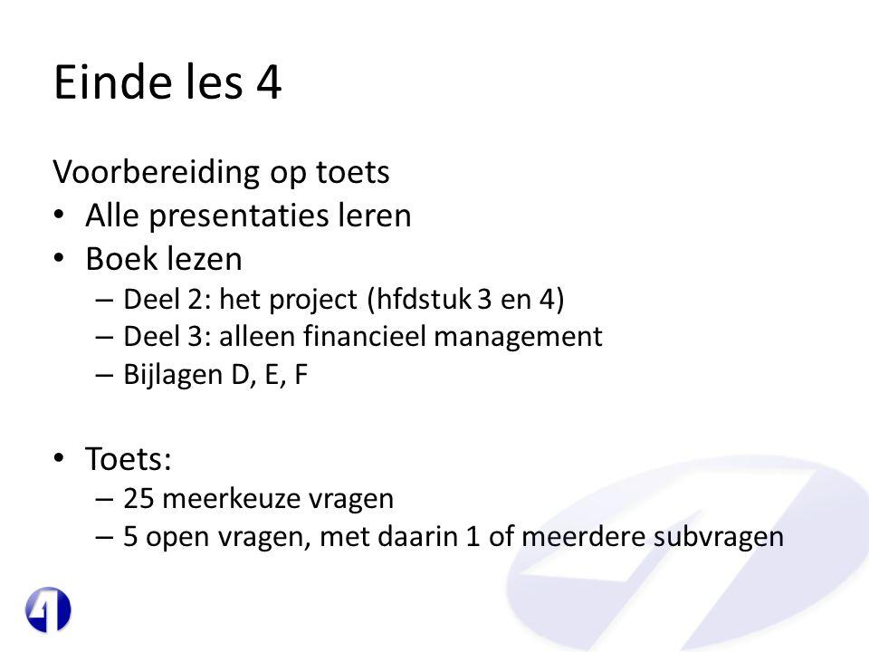 Einde les 4 Voorbereiding op toets • Alle presentaties leren • Boek lezen – Deel 2: het project (hfdstuk 3 en 4) – Deel 3: alleen financieel management – Bijlagen D, E, F • Toets: – 25 meerkeuze vragen – 5 open vragen, met daarin 1 of meerdere subvragen