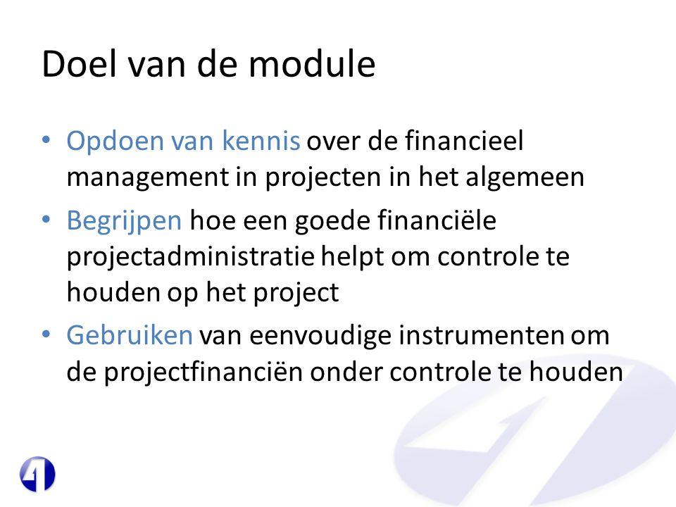 Doel van de module • Opdoen van kennis over de financieel management in projecten in het algemeen • Begrijpen hoe een goede financiële projectadministratie helpt om controle te houden op het project • Gebruiken van eenvoudige instrumenten om de projectfinanciën onder controle te houden