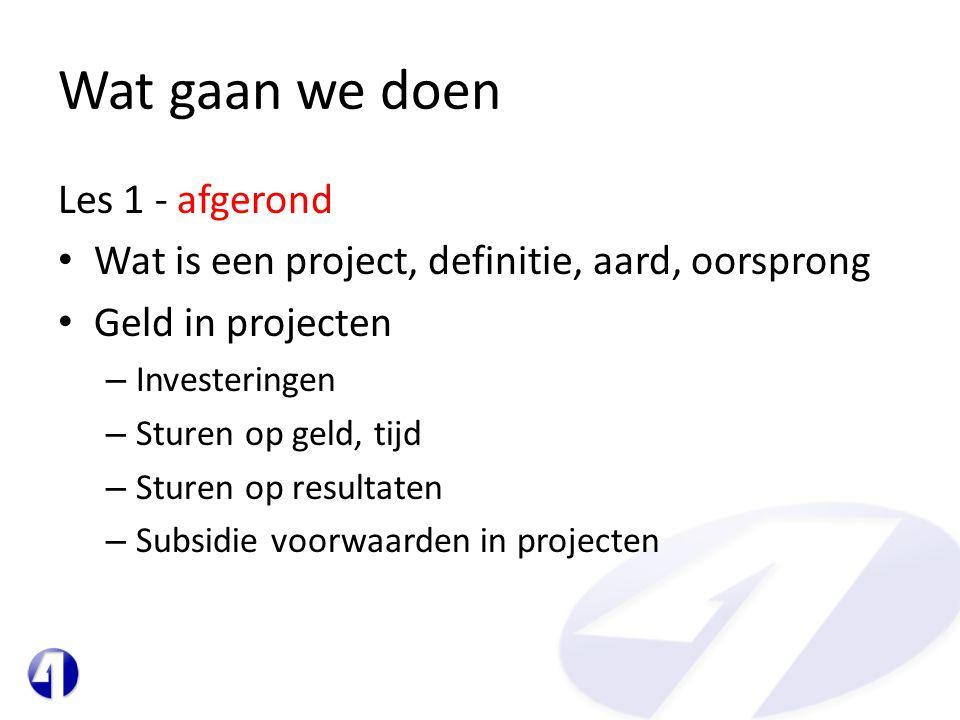 Wat gaan we doen Les 1 - afgerond • Wat is een project, definitie, aard, oorsprong • Geld in projecten – Investeringen – Sturen op geld, tijd – Sturen op resultaten – Subsidie voorwaarden in projecten
