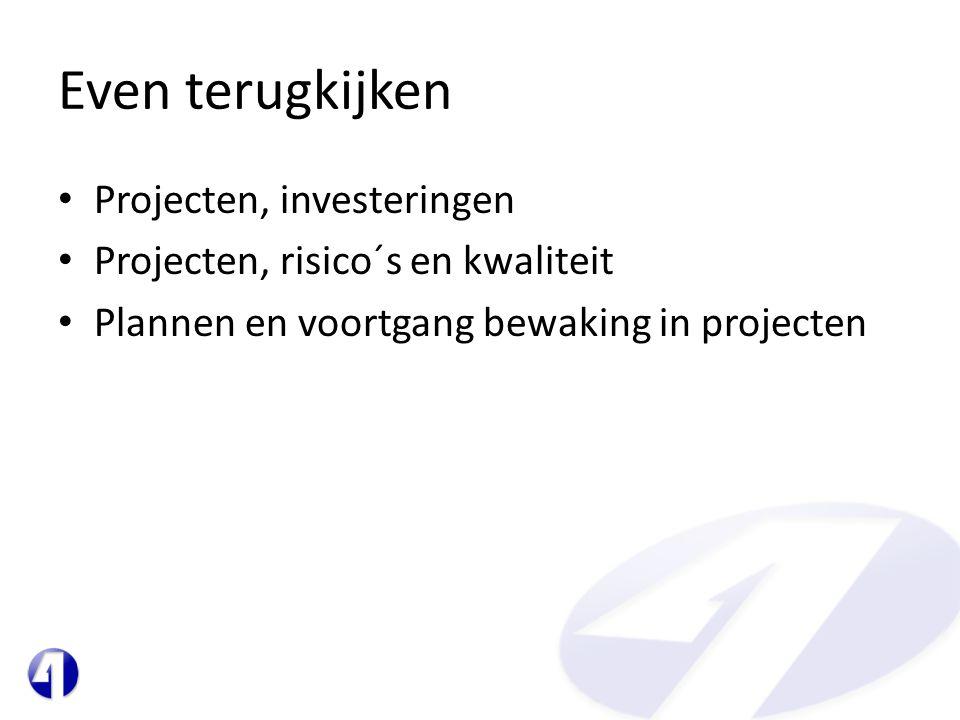 Even terugkijken • Projecten, investeringen • Projecten, risico´s en kwaliteit • Plannen en voortgang bewaking in projecten