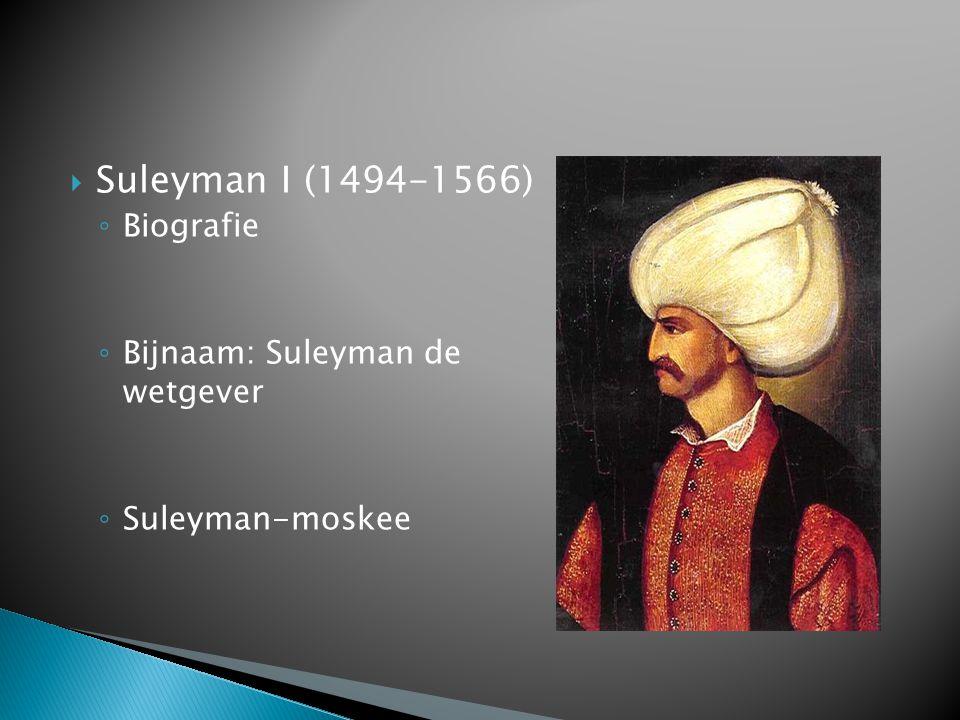  Suleyman I (1494-1566) ◦ Biografie ◦ Bijnaam: Suleyman de wetgever ◦ Suleyman-moskee