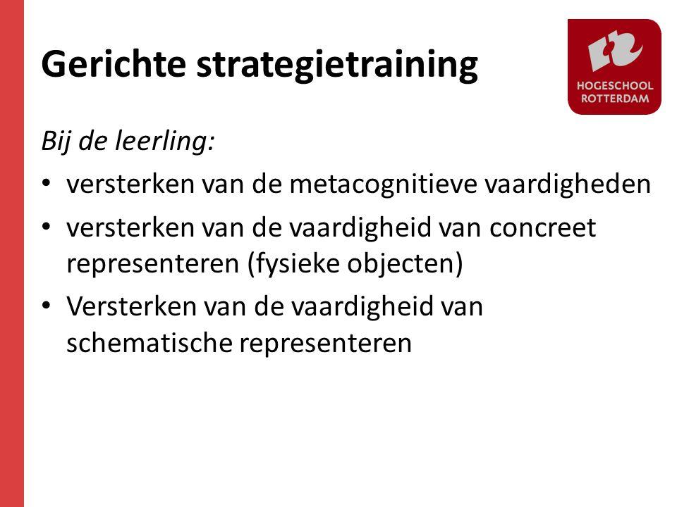 Gerichte strategietraining Bij de leerling: • versterken van de metacognitieve vaardigheden • versterken van de vaardigheid van concreet representeren