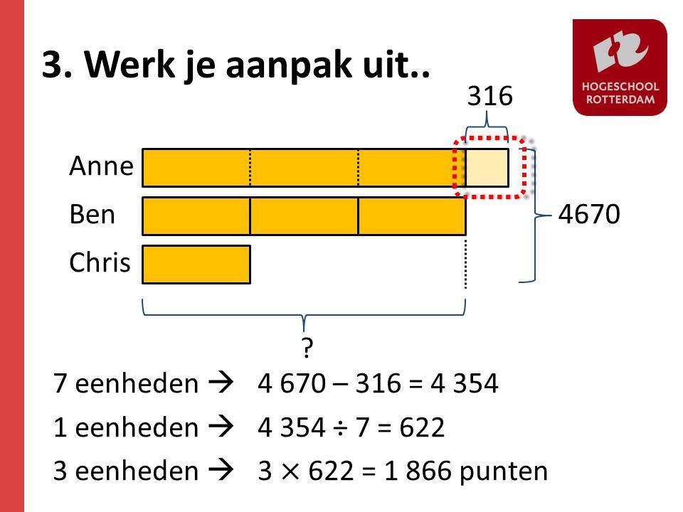 Ben Anne Chris ? 4670 316 7 eenheden  4 670 – 316 = 4 354 1 eenheden  4 354 ÷ 7 = 622 3 eenheden  3 × 622 = 1 866 punten 3. Werk je aanpak uit..