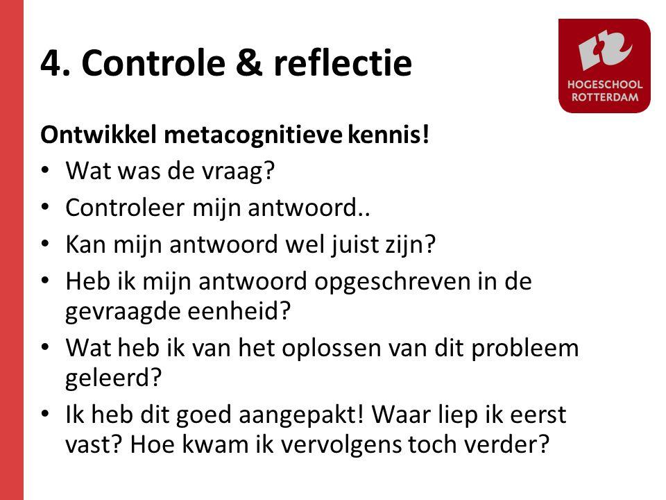 4. Controle & reflectie Ontwikkel metacognitieve kennis! • Wat was de vraag? • Controleer mijn antwoord.. • Kan mijn antwoord wel juist zijn? • Heb ik