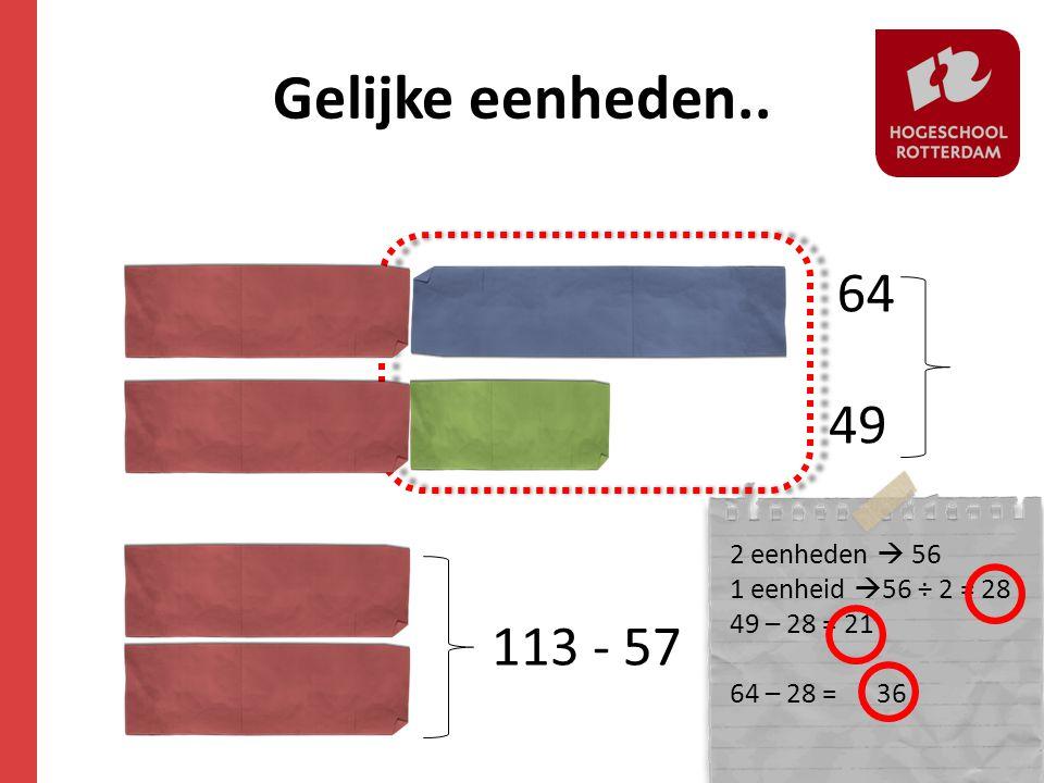 Gelijke eenheden.. 64 49 113 - 57 2 eenheden  56 1 eenheid  56 ÷ 2 = 28 49 – 28 = 21 64 – 28 = 36