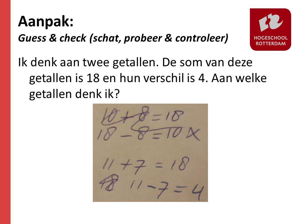 Aanpak: Guess & check (schat, probeer & controleer) Ik denk aan twee getallen. De som van deze getallen is 18 en hun verschil is 4. Aan welke getallen