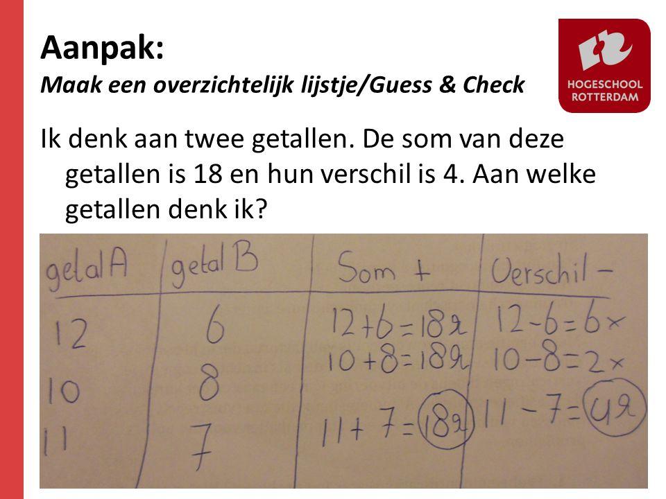 Aanpak: Maak een overzichtelijk lijstje/Guess & Check Ik denk aan twee getallen. De som van deze getallen is 18 en hun verschil is 4. Aan welke getall