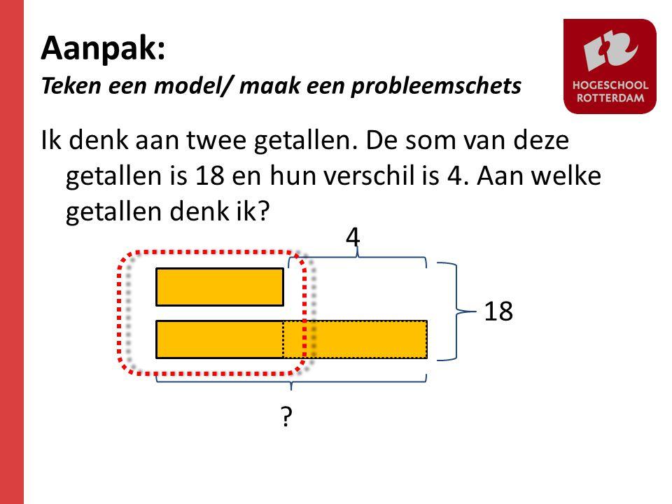 Aanpak: Teken een model/ maak een probleemschets Ik denk aan twee getallen. De som van deze getallen is 18 en hun verschil is 4. Aan welke getallen de