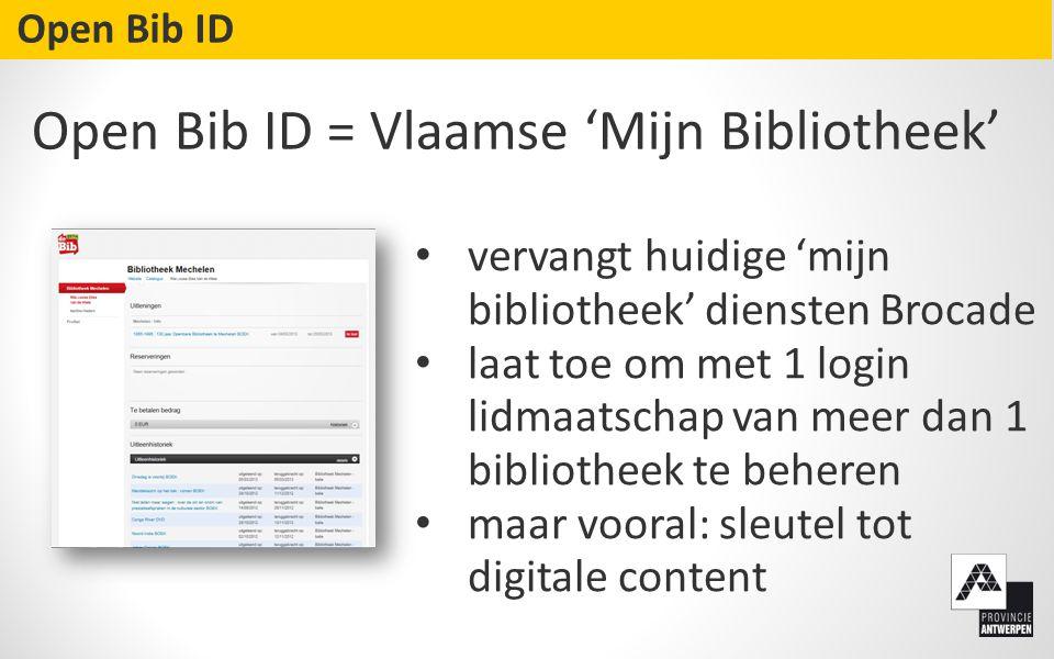 • vervangt huidige 'mijn bibliotheek' diensten Brocade • laat toe om met 1 login lidmaatschap van meer dan 1 bibliotheek te beheren • maar vooral: sleutel tot digitale content Open Bib ID Open Bib ID = Vlaamse 'Mijn Bibliotheek'