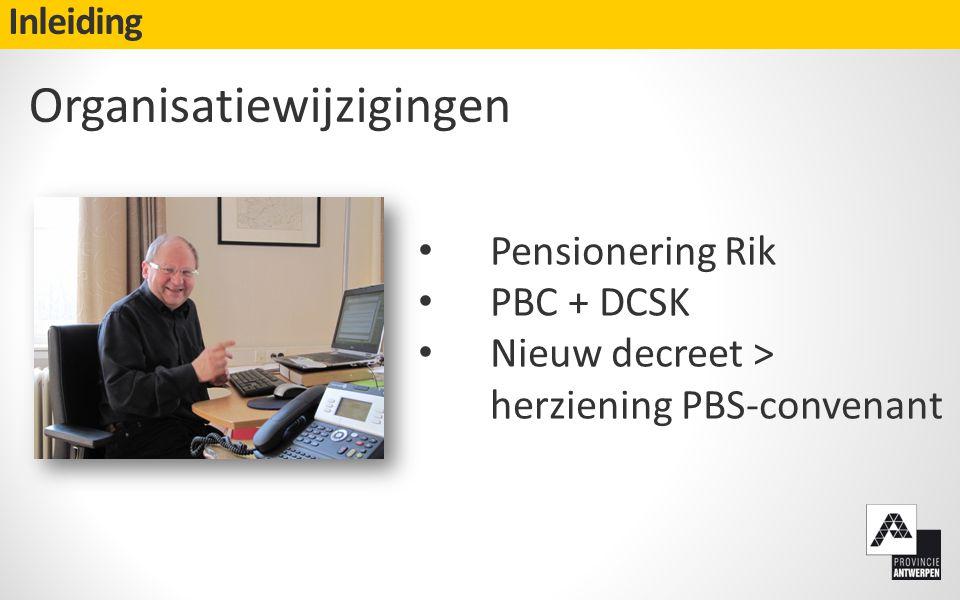 Inleiding Organisatiewijzigingen • Pensionering Rik • PBC + DCSK • Nieuw decreet > herziening PBS-convenant