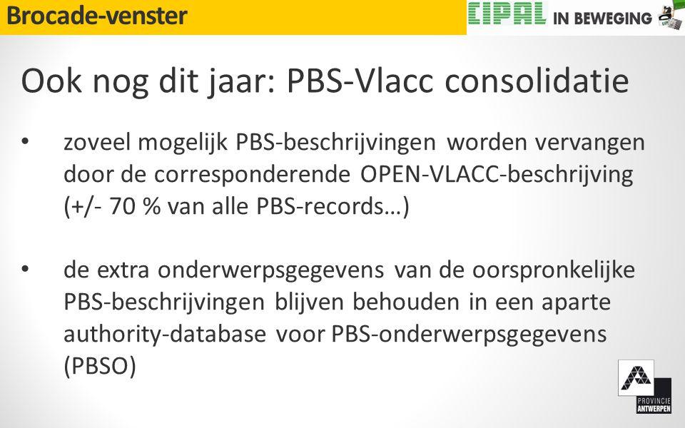 Brocade-venster Ook nog dit jaar: PBS-Vlacc consolidatie • zoveel mogelijk PBS-beschrijvingen worden vervangen door de corresponderende OPEN-VLACC-beschrijving (+/- 70 % van alle PBS-records…) • de extra onderwerpsgegevens van de oorspronkelijke PBS-beschrijvingen blijven behouden in een aparte authority-database voor PBS-onderwerpsgegevens (PBSO)