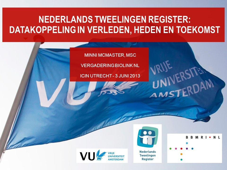 NEDERLANDS TWEELINGEN REGISTER: DATAKOPPELING IN VERLEDEN, HEDEN EN TOEKOMST MINNI MCMASTER, MSC VERGADERING BIOLINK NL ICIN UTRECHT - 3 JUNI 2013