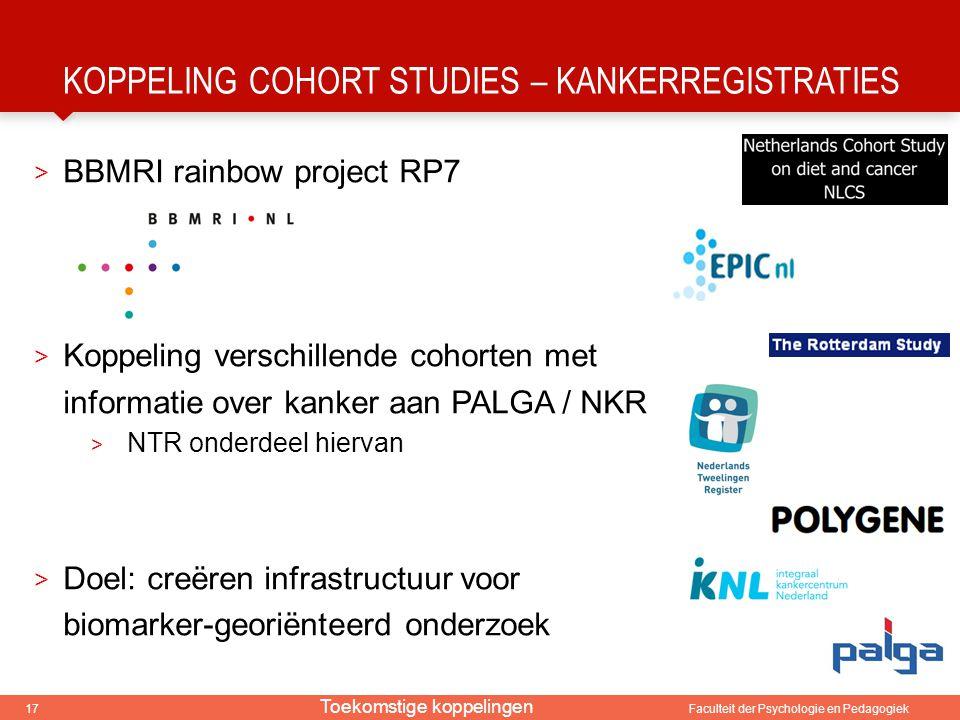 17 Faculteit der Psychologie en Pedagogiek KOPPELING COHORT STUDIES – KANKERREGISTRATIES > BBMRI rainbow project RP7 > Koppeling verschillende cohorte
