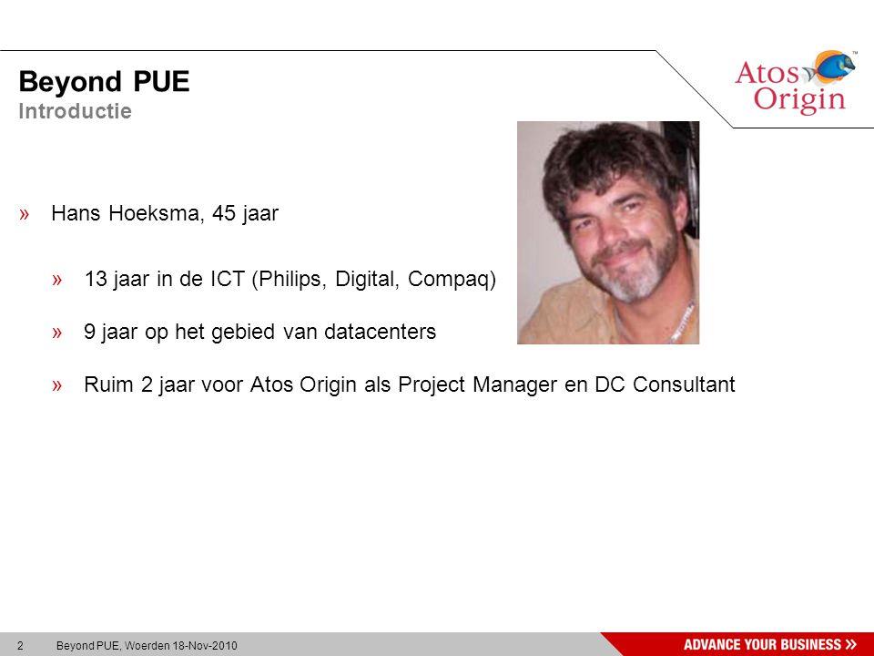 2 Beyond PUE, Woerden 18-Nov-2010 Beyond PUE »Hans Hoeksma, 45 jaar »13 jaar in de ICT (Philips, Digital, Compaq) »9 jaar op het gebied van datacenters »Ruim 2 jaar voor Atos Origin als Project Manager en DC Consultant Introductie
