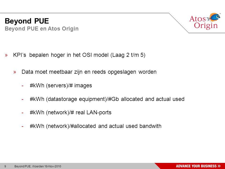 9 Beyond PUE, Woerden 18-Nov-2010 Beyond PUE »KPI's bepalen hoger in het OSI model (Laag 2 t/m 5) »Data moet meetbaar zijn en reeds opgeslagen worden