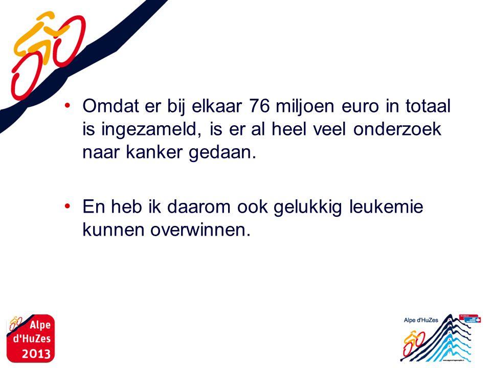 • Omdat er bij elkaar 76 miljoen euro in totaal is ingezameld, is er al heel veel onderzoek naar kanker gedaan. • En heb ik daarom ook gelukkig leukem