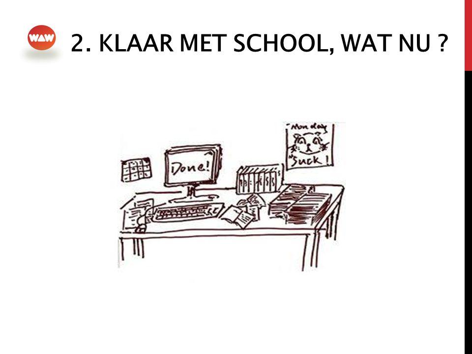 2. KLAAR MET SCHOOL, WAT NU ?