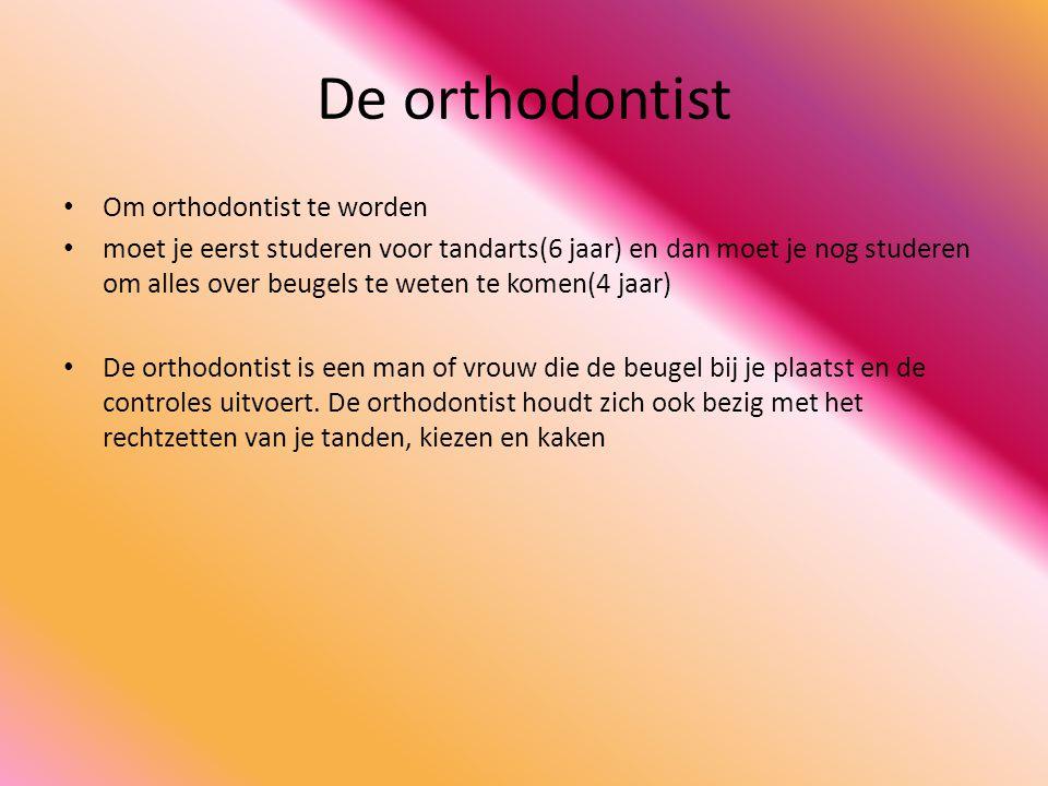 De orthodontist • Om orthodontist te worden • moet je eerst studeren voor tandarts(6 jaar) en dan moet je nog studeren om alles over beugels te weten te komen(4 jaar) • De orthodontist is een man of vrouw die de beugel bij je plaatst en de controles uitvoert.