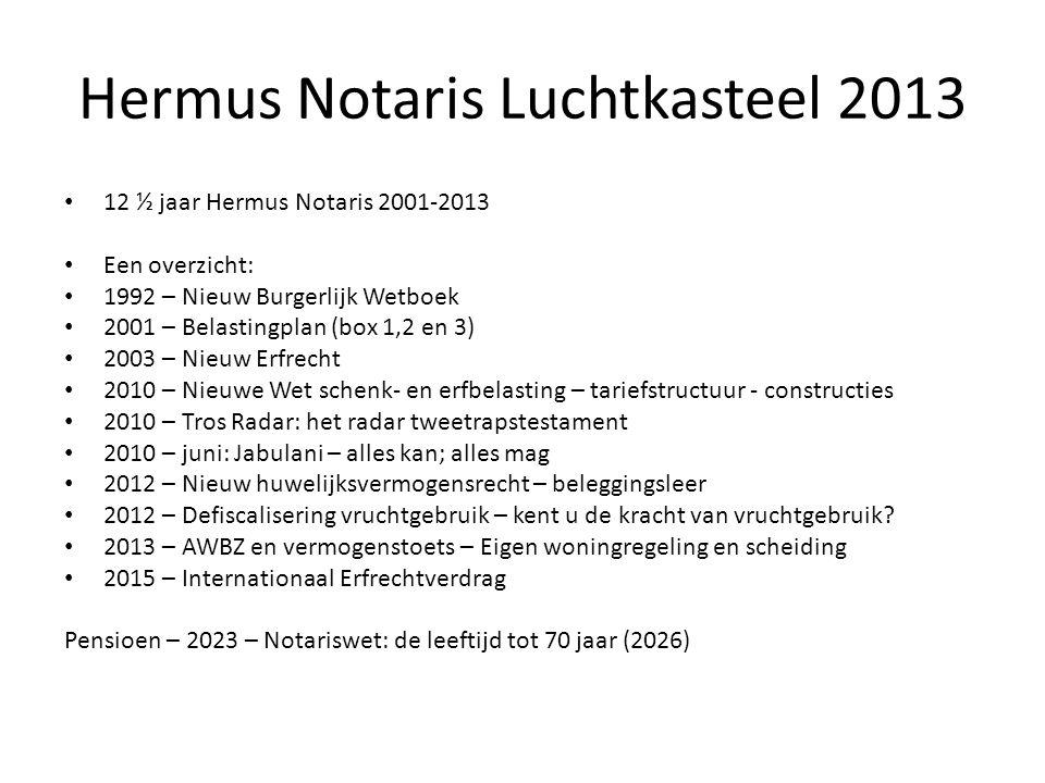 Hermus Notaris Luchtkasteel 2013 • 12 ½ jaar Hermus Notaris 2001-2013 • Een overzicht: • 1992 – Nieuw Burgerlijk Wetboek • 2001 – Belastingplan (box 1