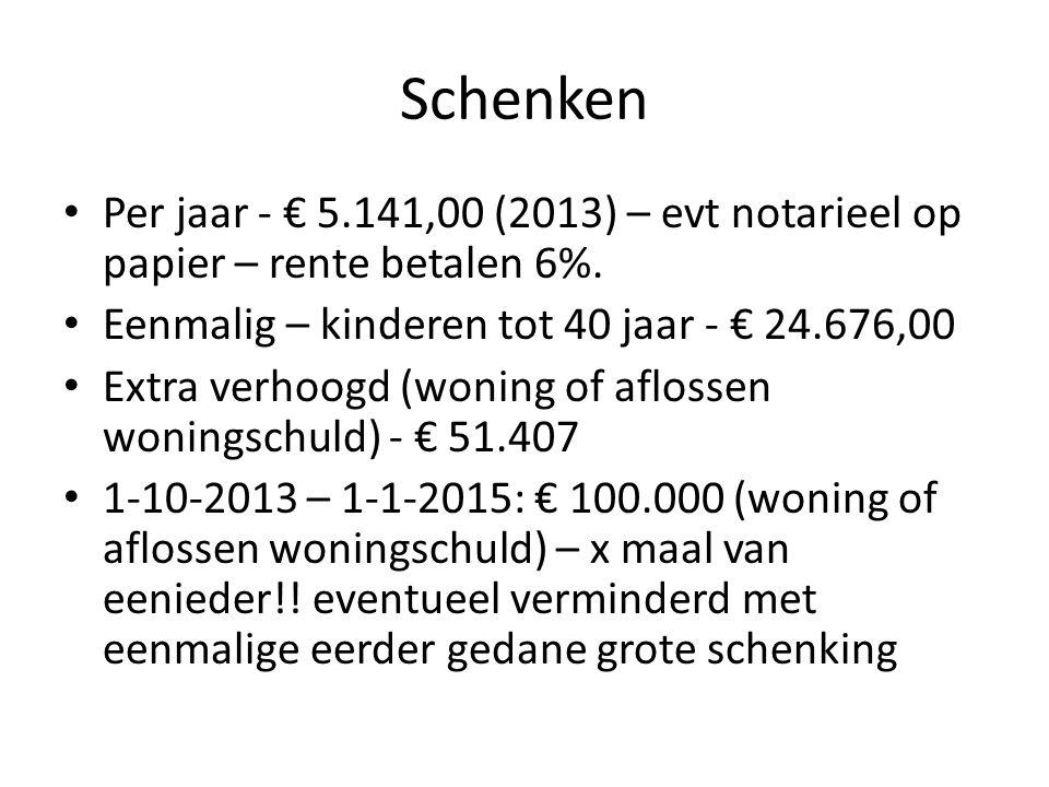 Schenken • Per jaar - € 5.141,00 (2013) – evt notarieel op papier – rente betalen 6%. • Eenmalig – kinderen tot 40 jaar - € 24.676,00 • Extra verhoogd