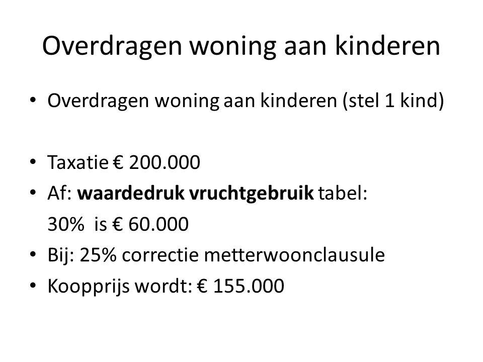 Overdragen woning aan kinderen • Overdragen woning aan kinderen (stel 1 kind) • Taxatie € 200.000 • Af: waardedruk vruchtgebruik tabel: 30% is € 60.00