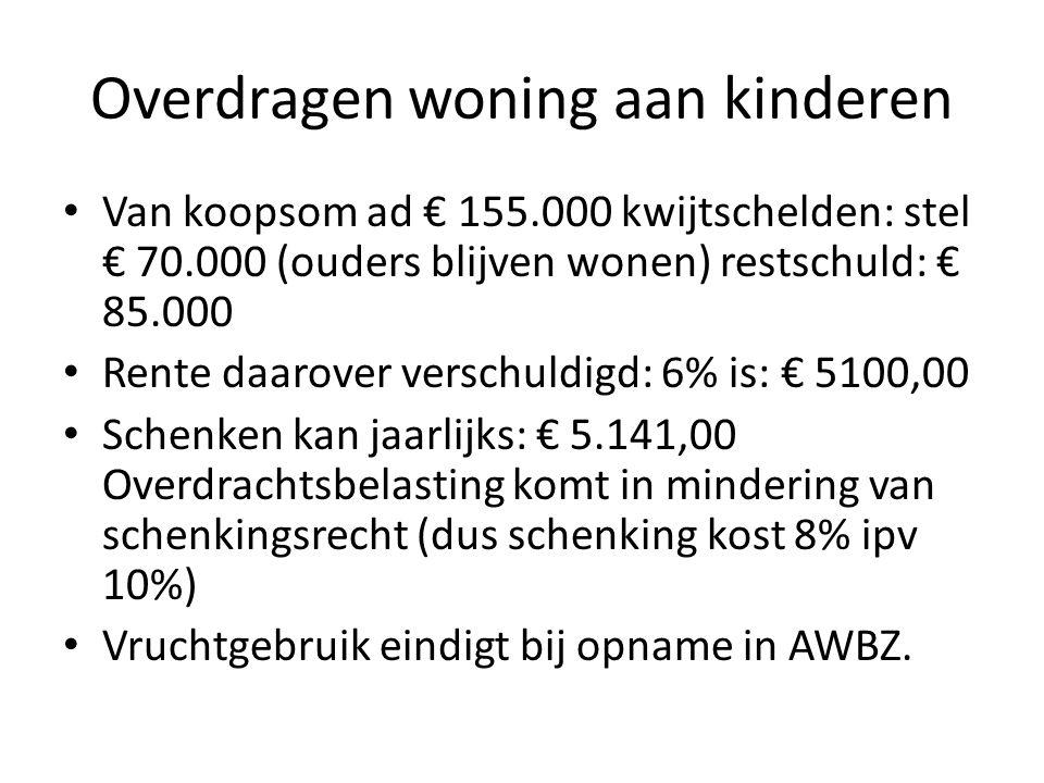 Overdragen woning aan kinderen • Van koopsom ad € 155.000 kwijtschelden: stel € 70.000 (ouders blijven wonen) restschuld: € 85.000 • Rente daarover ve