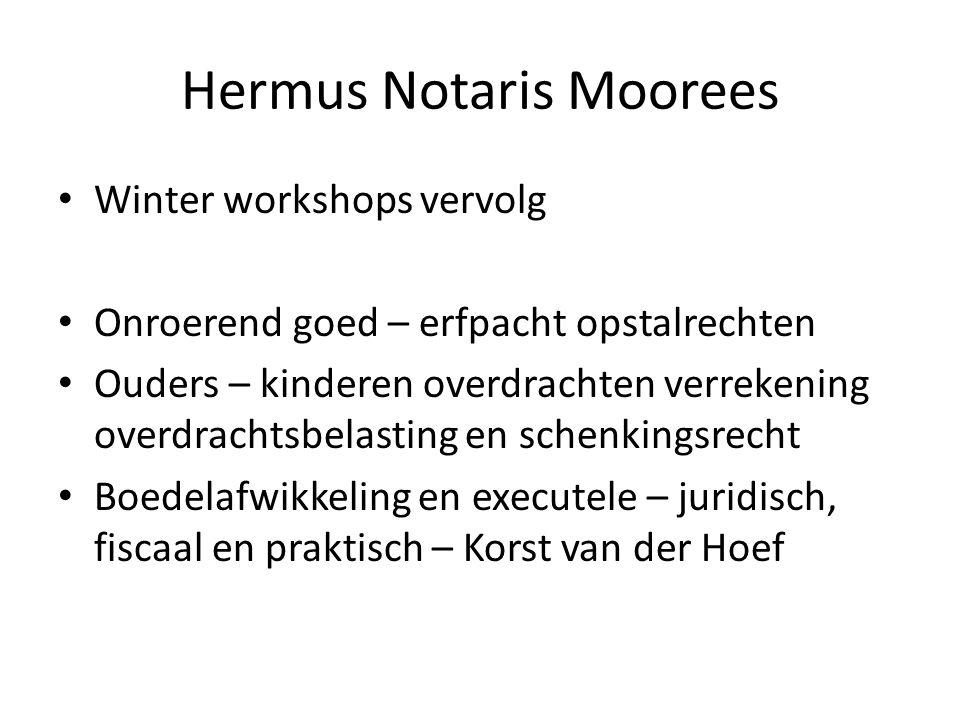 Hermus Notaris Moorees • Winter workshops vervolg • Onroerend goed – erfpacht opstalrechten • Ouders – kinderen overdrachten verrekening overdrachtsbe