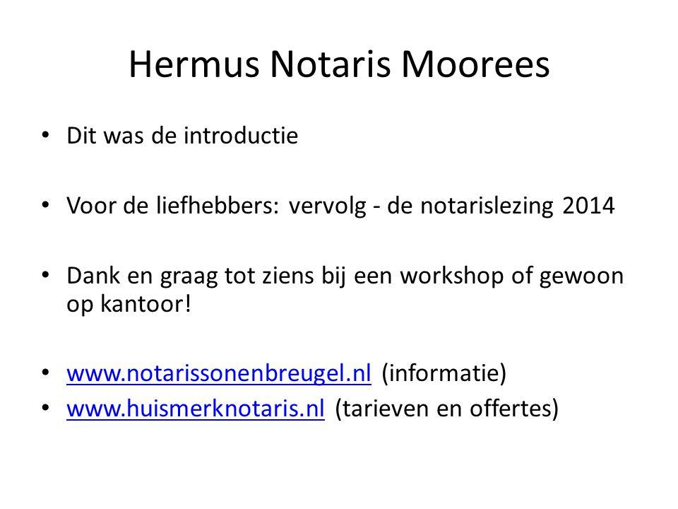 Hermus Notaris Moorees • Dit was de introductie • Voor de liefhebbers: vervolg - de notarislezing 2014 • Dank en graag tot ziens bij een workshop of g