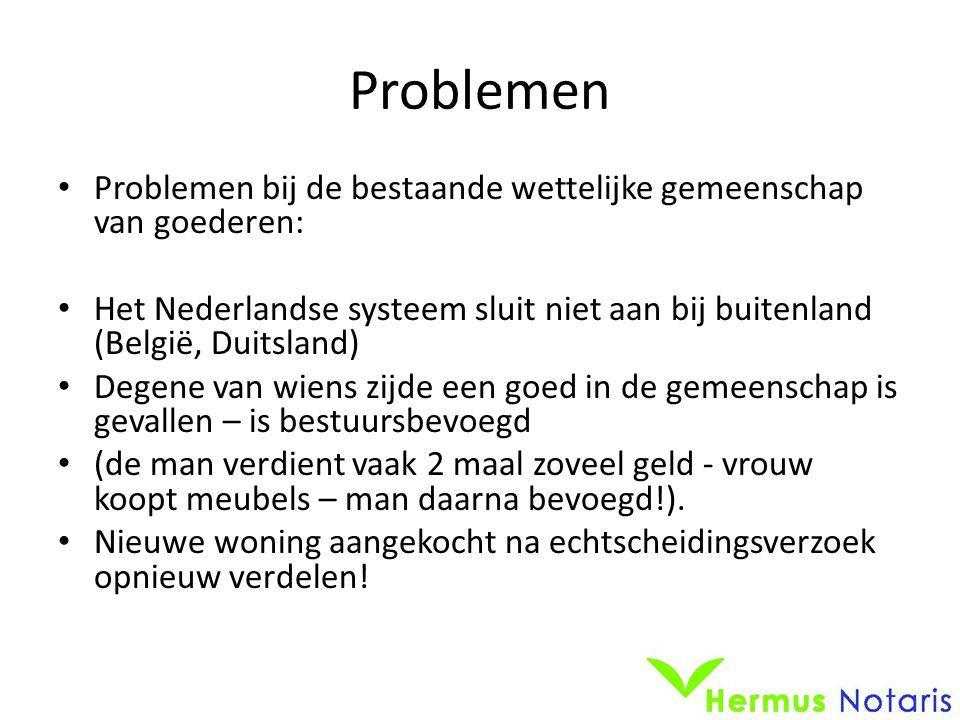 Problemen • Problemen bij de bestaande wettelijke gemeenschap van goederen: • Het Nederlandse systeem sluit niet aan bij buitenland (België, Duitsland