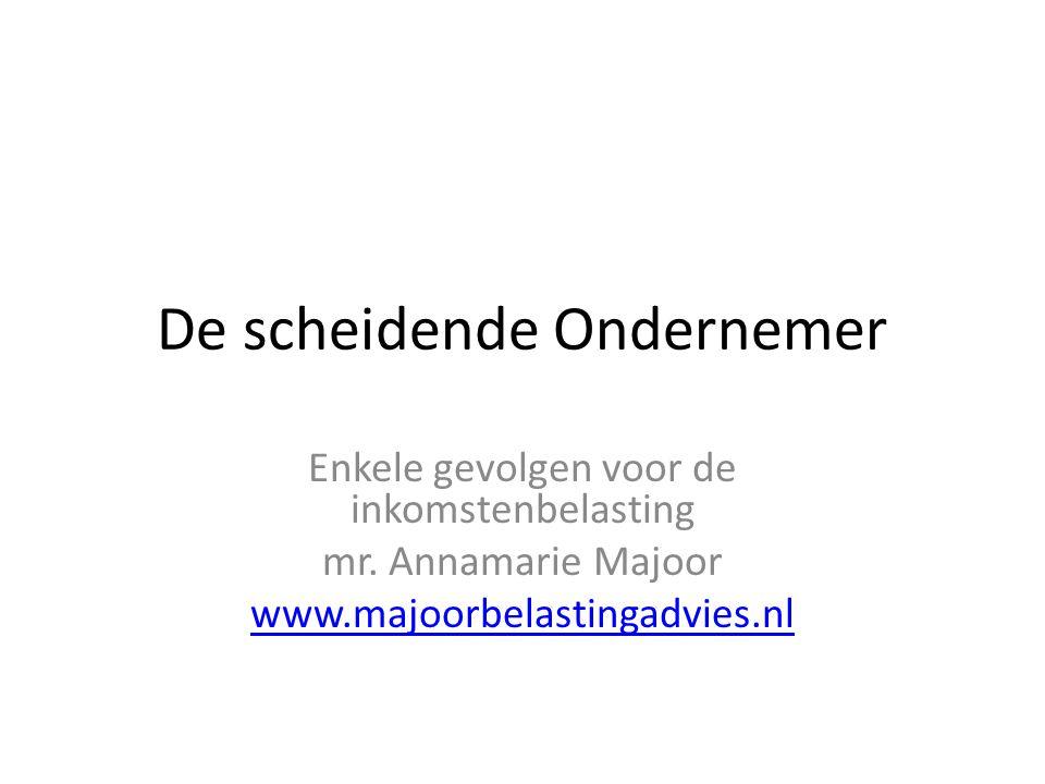 De scheidende Ondernemer Enkele gevolgen voor de inkomstenbelasting mr. Annamarie Majoor www.majoorbelastingadvies.nl