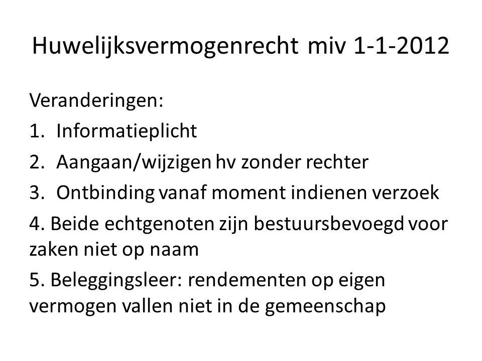 Huwelijksvermogenrecht miv 1-1-2012 Veranderingen: 1.Informatieplicht 2.Aangaan/wijzigen hv zonder rechter 3.Ontbinding vanaf moment indienen verzoek 4.