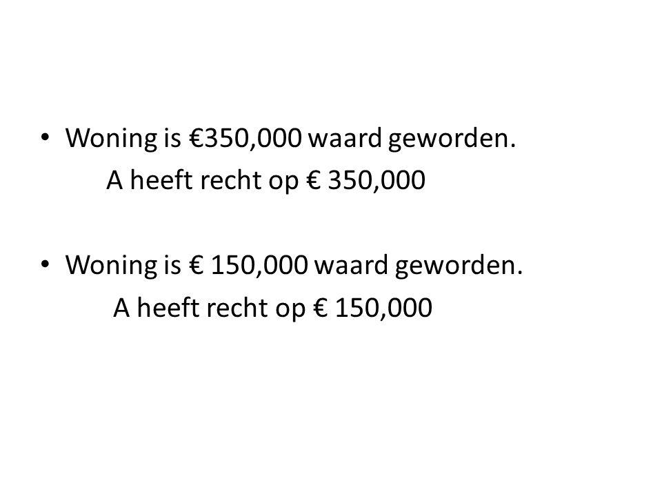 • Woning is €350,000 waard geworden. A heeft recht op € 350,000 • Woning is € 150,000 waard geworden. A heeft recht op € 150,000