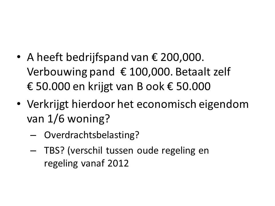 • A heeft bedrijfspand van € 200,000. Verbouwing pand € 100,000. Betaalt zelf € 50.000 en krijgt van B ook € 50.000 • Verkrijgt hierdoor het economisc