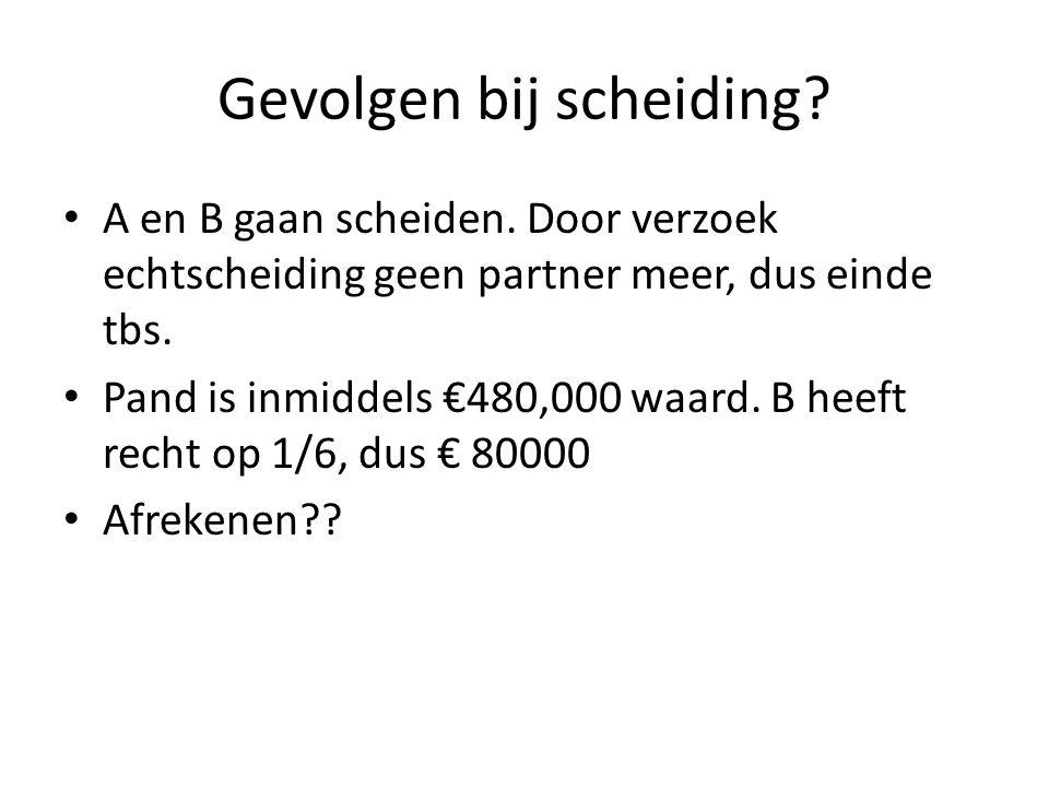 Gevolgen bij scheiding? • A en B gaan scheiden. Door verzoek echtscheiding geen partner meer, dus einde tbs. • Pand is inmiddels €480,000 waard. B hee
