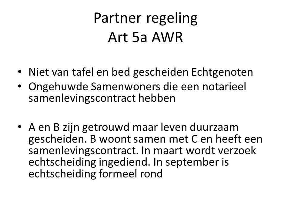 Partner regeling Art 5a AWR • Niet van tafel en bed gescheiden Echtgenoten • Ongehuwde Samenwoners die een notarieel samenlevingscontract hebben • A en B zijn getrouwd maar leven duurzaam gescheiden.